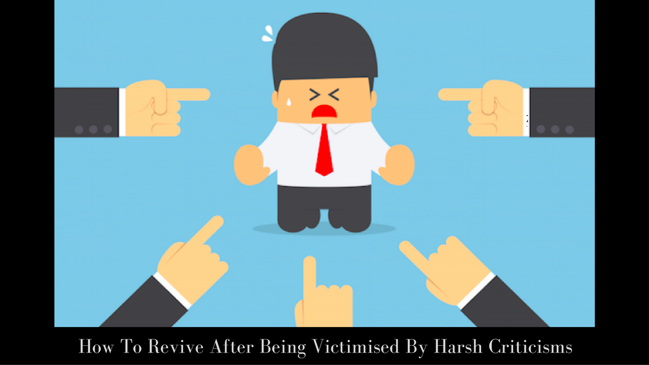 How To Revive After Being Victimised By Harsh Criticisms