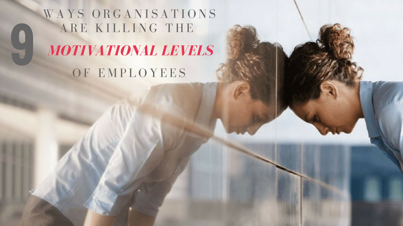 Ways Organisations Are Killing The Motivational Levels Of Employees
